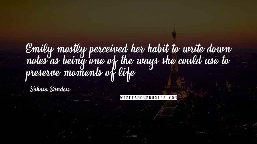 Sahara Sanders quotes: Emily mostly perceived her habit to write down notes as being one of the ways she could use to preserve moments of life.