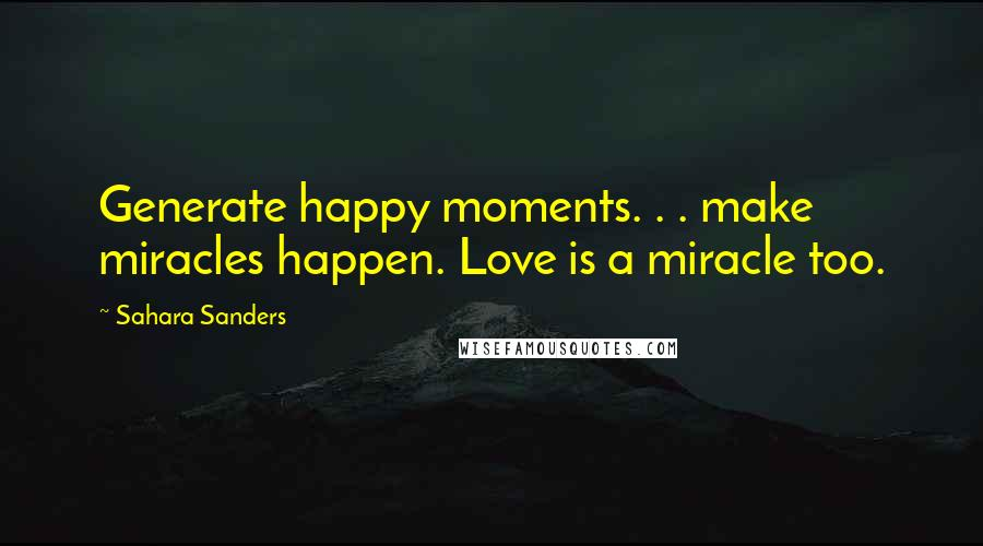 Sahara Sanders quotes: Generate happy moments. . . make miracles happen. Love is a miracle too.