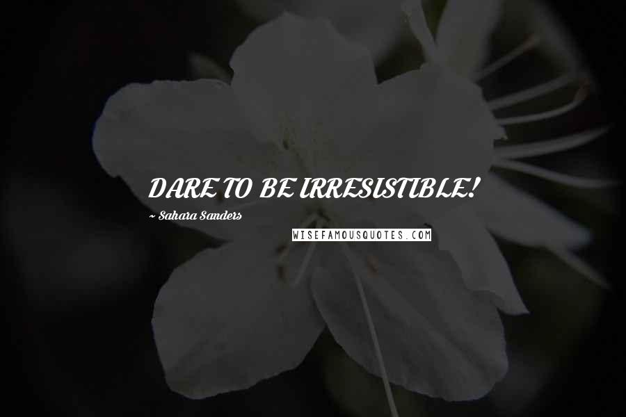 Sahara Sanders quotes: DARE TO BE IRRESISTIBLE!