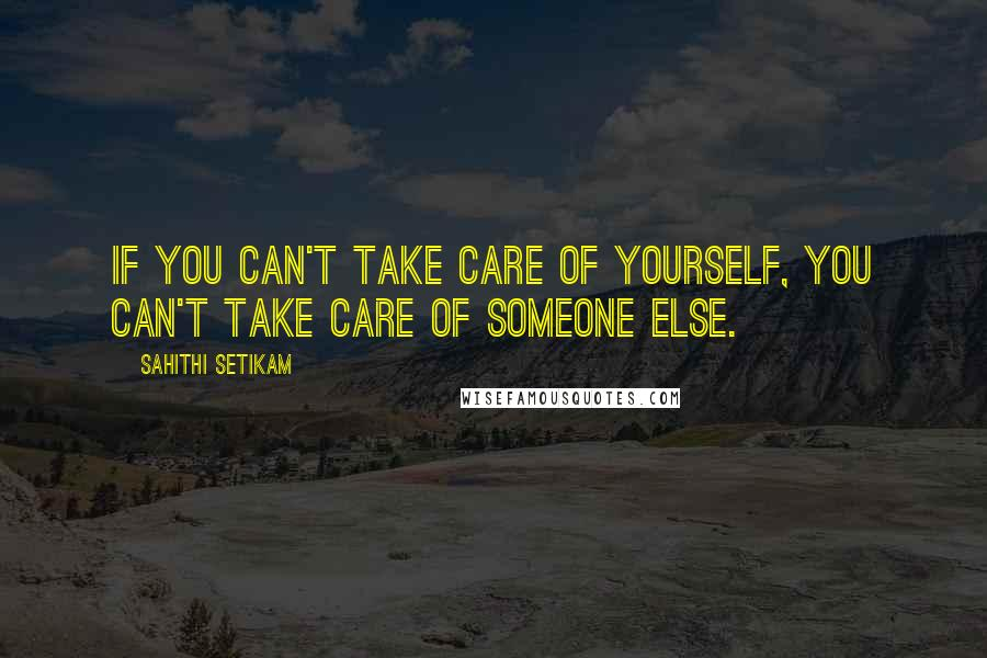 Sahithi Setikam quotes: If you can't take care of yourself, you can't take care of someone else.