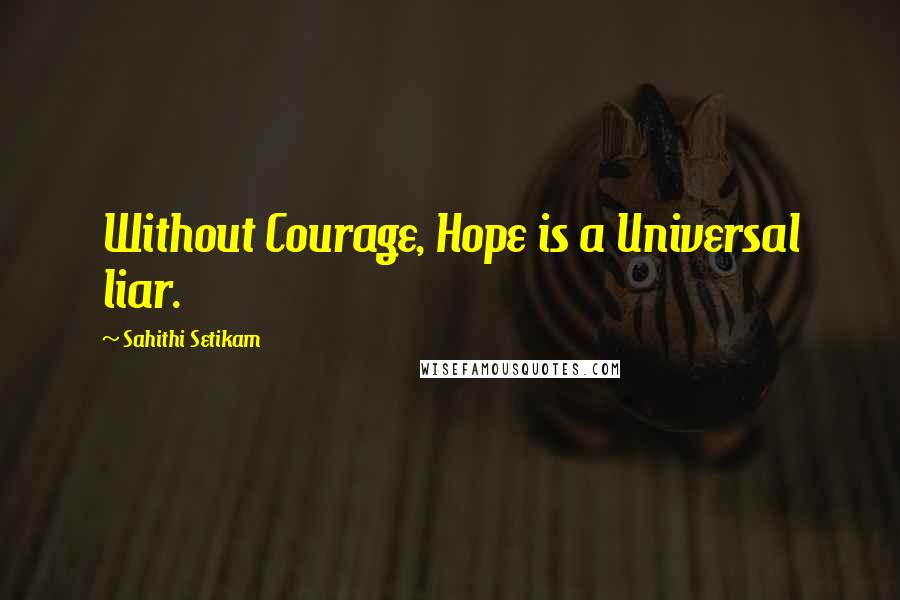 Sahithi Setikam quotes: Without Courage, Hope is a Universal liar.