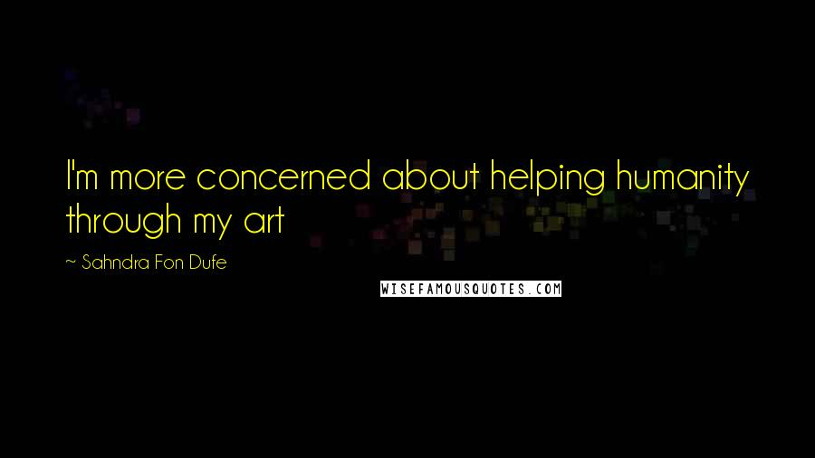 Sahndra Fon Dufe quotes: I'm more concerned about helping humanity through my art