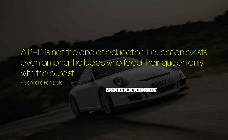 Sahndra Fon Dufe quotes: A PHD is not the end of education. Education exists even among the bees who feed their queen only with the purest