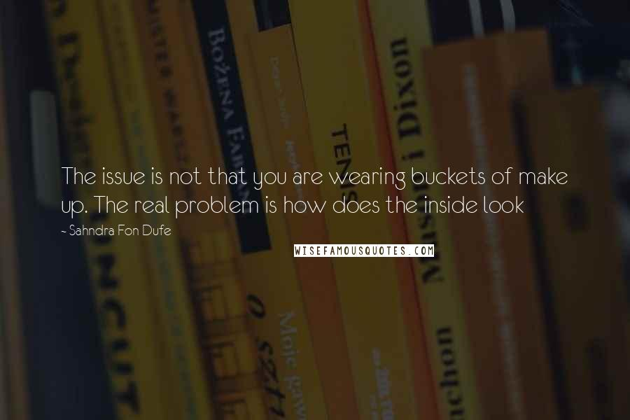 Sahndra Fon Dufe quotes: The issue is not that you are wearing buckets of make up. The real problem is how does the inside look