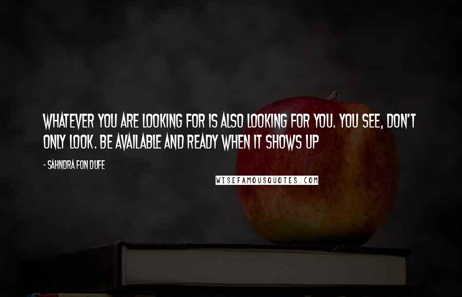 Sahndra Fon Dufe quotes: Whatever you are looking for is also looking for you. You see, don't only look. Be available and ready when it shows up