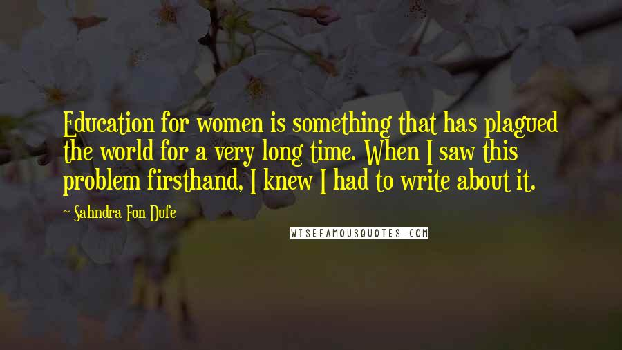 Sahndra Fon Dufe quotes: Education for women is something that has plagued the world for a very long time. When I saw this problem firsthand, I knew I had to write about it.