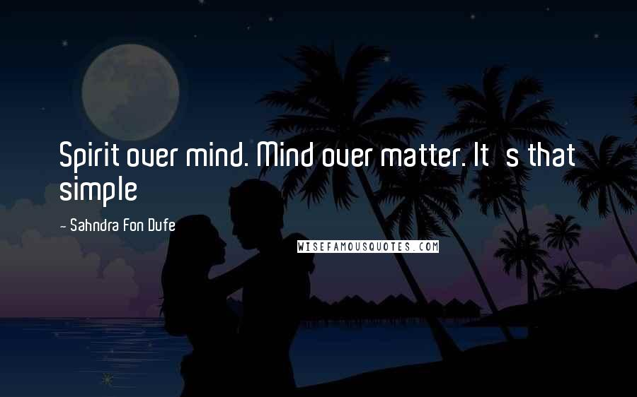 Sahndra Fon Dufe quotes: Spirit over mind. Mind over matter. It's that simple