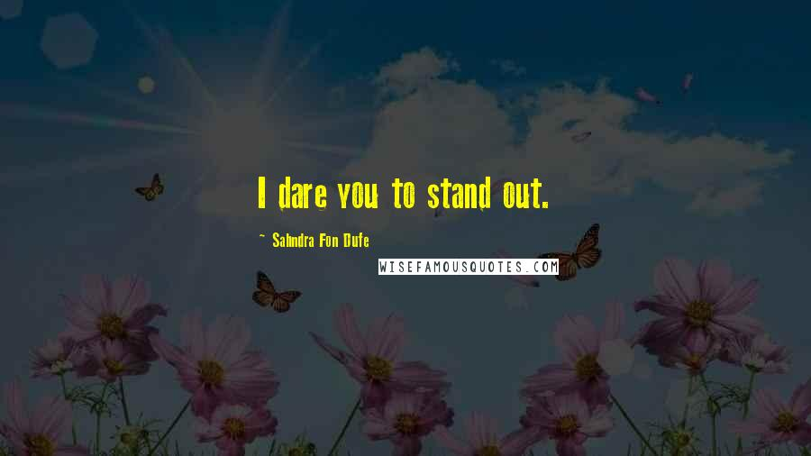 Sahndra Fon Dufe quotes: I dare you to stand out.