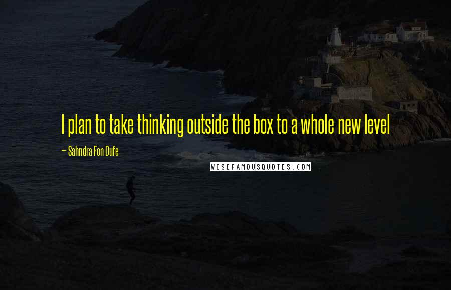 Sahndra Fon Dufe quotes: I plan to take thinking outside the box to a whole new level