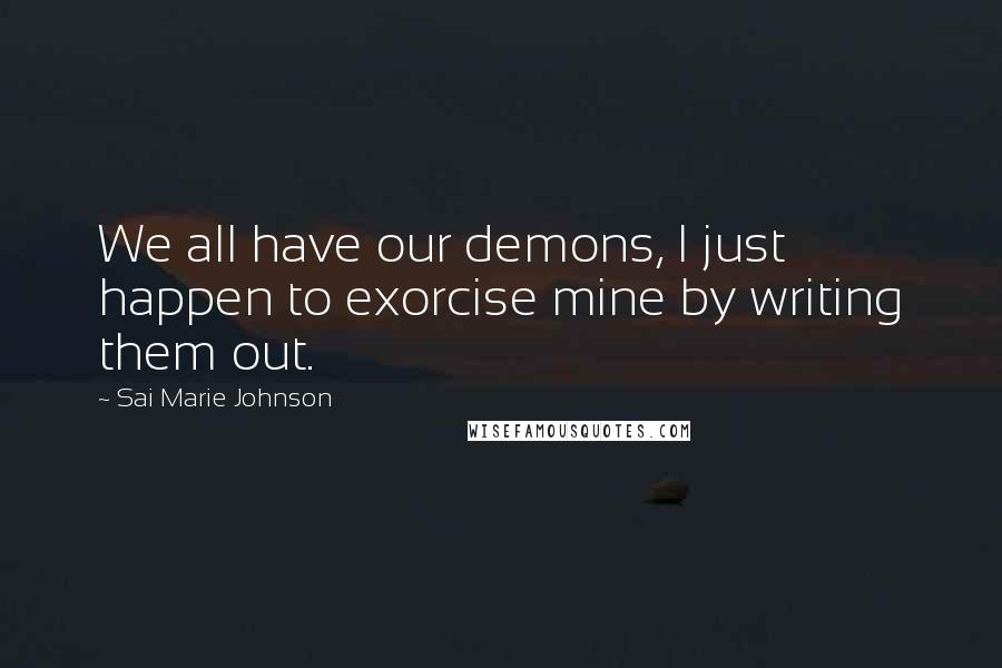 Sai Marie Johnson quotes: We all have our demons, I just happen to exorcise mine by writing them out.