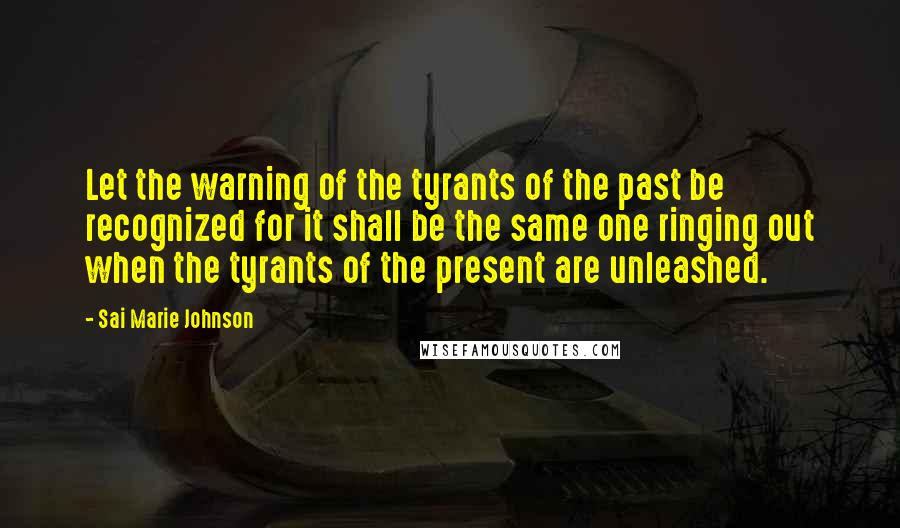 Sai Marie Johnson quotes: Let the warning of the tyrants of the past be recognized for it shall be the same one ringing out when the tyrants of the present are unleashed.
