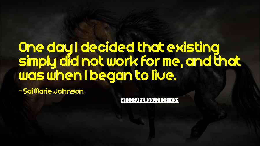 Sai Marie Johnson quotes: One day I decided that existing simply did not work for me, and that was when I began to live.