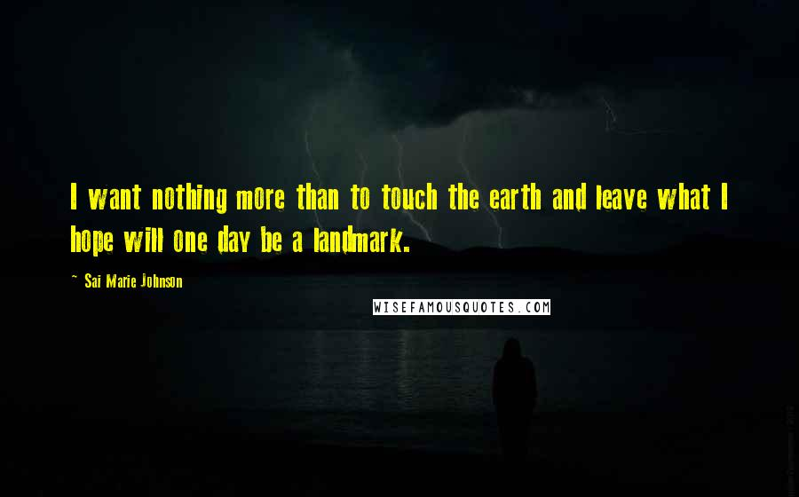 Sai Marie Johnson quotes: I want nothing more than to touch the earth and leave what I hope will one day be a landmark.