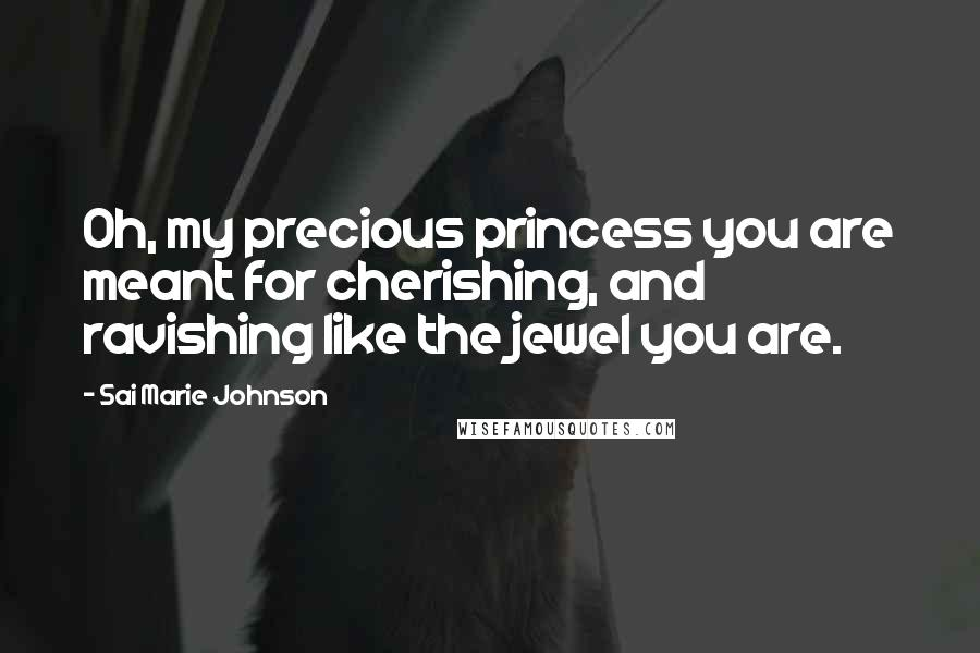 Sai Marie Johnson quotes: Oh, my precious princess you are meant for cherishing, and ravishing like the jewel you are.