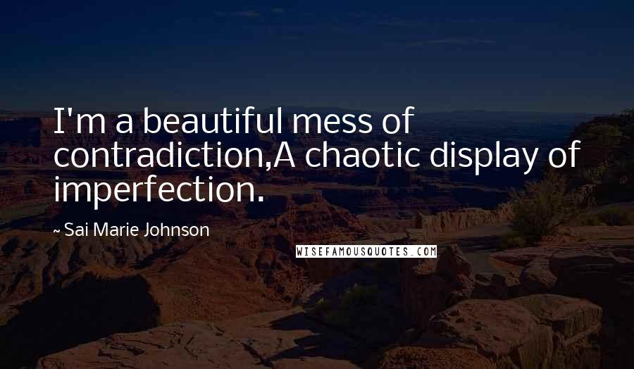 Sai Marie Johnson quotes: I'm a beautiful mess of contradiction,A chaotic display of imperfection.