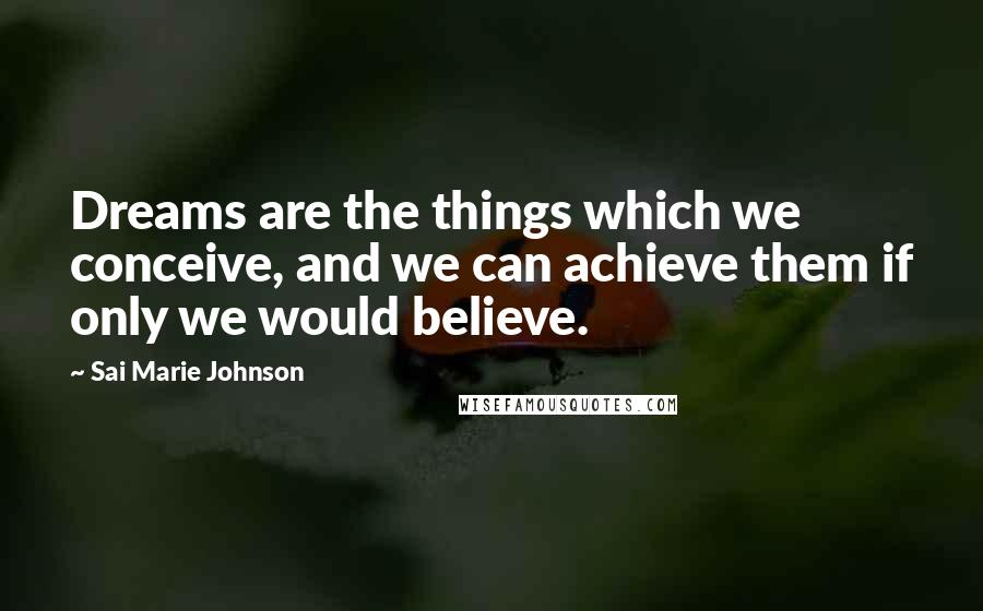 Sai Marie Johnson quotes: Dreams are the things which we conceive, and we can achieve them if only we would believe.
