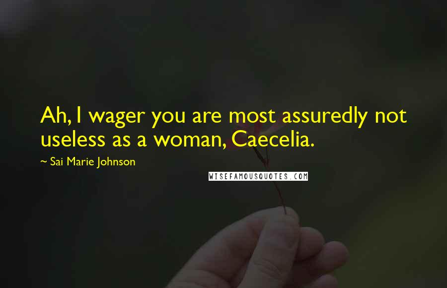 Sai Marie Johnson quotes: Ah, I wager you are most assuredly not useless as a woman, Caecelia.