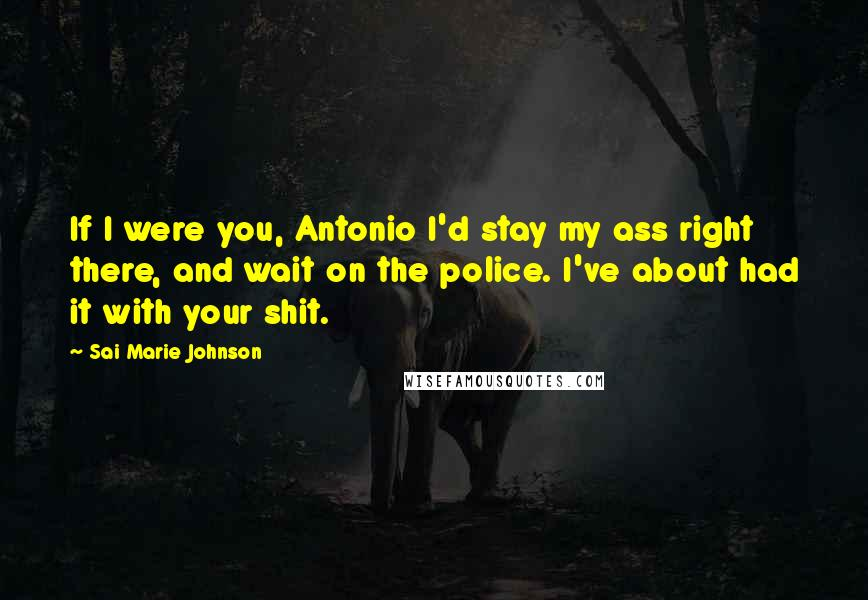 Sai Marie Johnson quotes: If I were you, Antonio I'd stay my ass right there, and wait on the police. I've about had it with your shit.