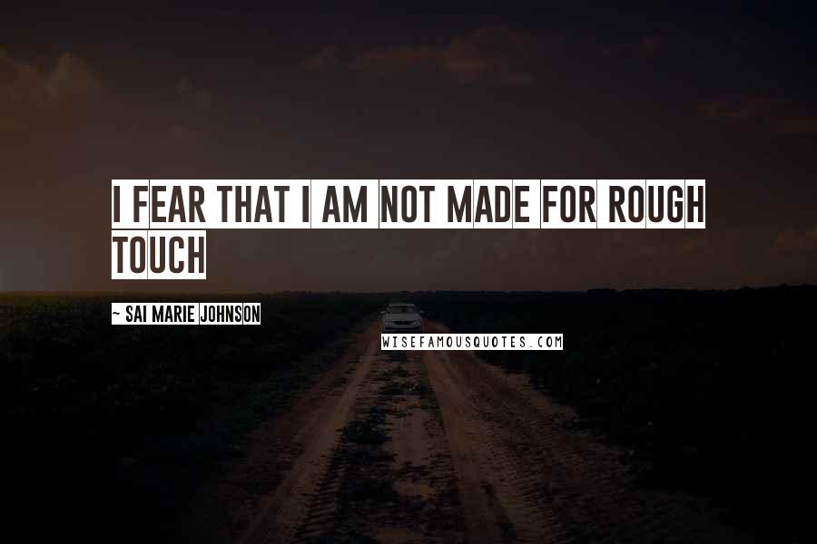 Sai Marie Johnson quotes: I fear that I am not made for rough touch
