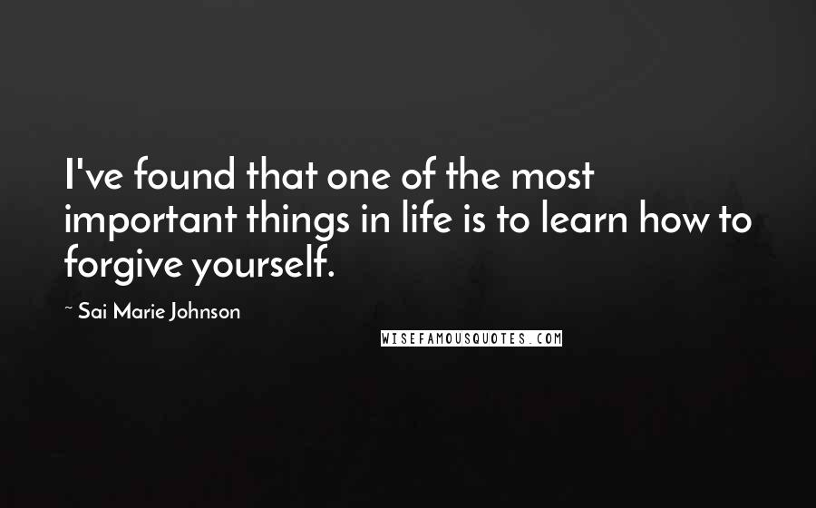 Sai Marie Johnson quotes: I've found that one of the most important things in life is to learn how to forgive yourself.