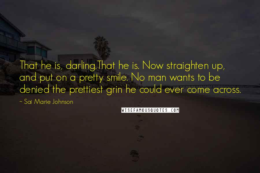Sai Marie Johnson quotes: That he is, darling.That he is. Now straighten up, and put on a pretty smile. No man wants to be denied the prettiest grin he could ever come across.