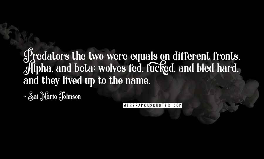 Sai Marie Johnson quotes: Predators the two were equals on different fronts. Alpha, and beta; wolves fed, fucked, and bled hard, and they lived up to the name.