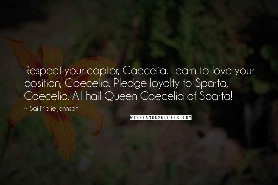 Sai Marie Johnson quotes: Respect your captor, Caecelia. Learn to love your position, Caecelia. Pledge loyalty to Sparta, Caecelia. All hail Queen Caecelia of Sparta!