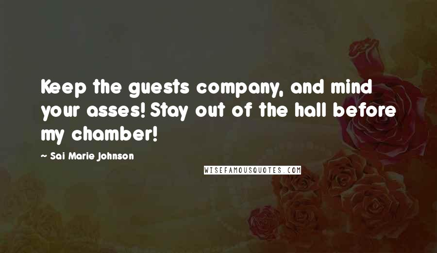 Sai Marie Johnson quotes: Keep the guests company, and mind your asses! Stay out of the hall before my chamber!