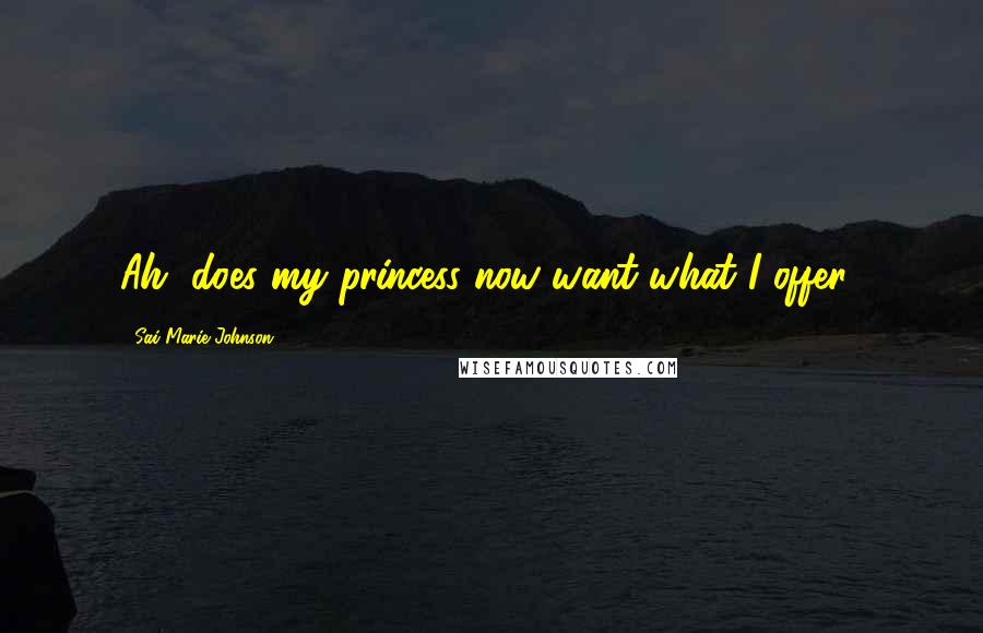 Sai Marie Johnson quotes: Ah, does my princess now want what I offer?