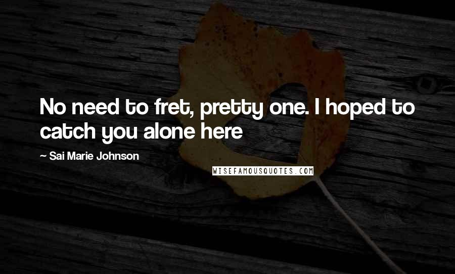 Sai Marie Johnson quotes: No need to fret, pretty one. I hoped to catch you alone here
