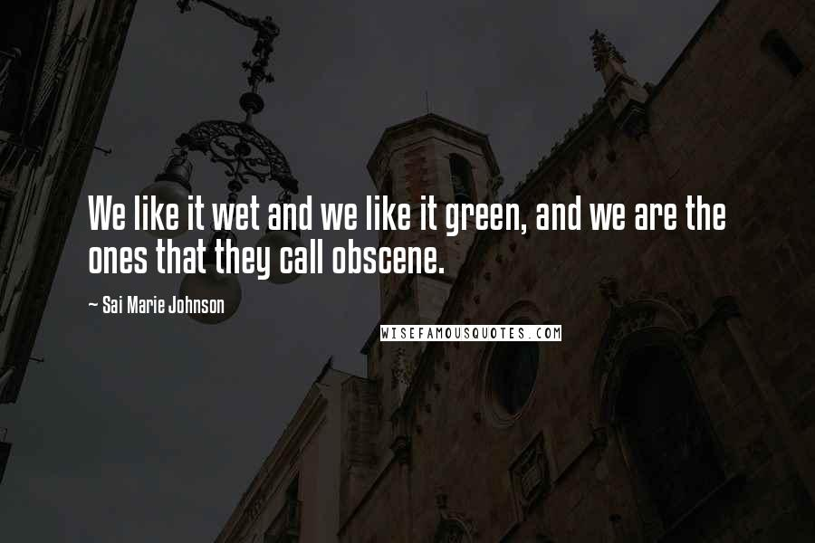 Sai Marie Johnson quotes: We like it wet and we like it green, and we are the ones that they call obscene.