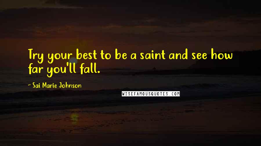 Sai Marie Johnson quotes: Try your best to be a saint and see how far you'll fall.