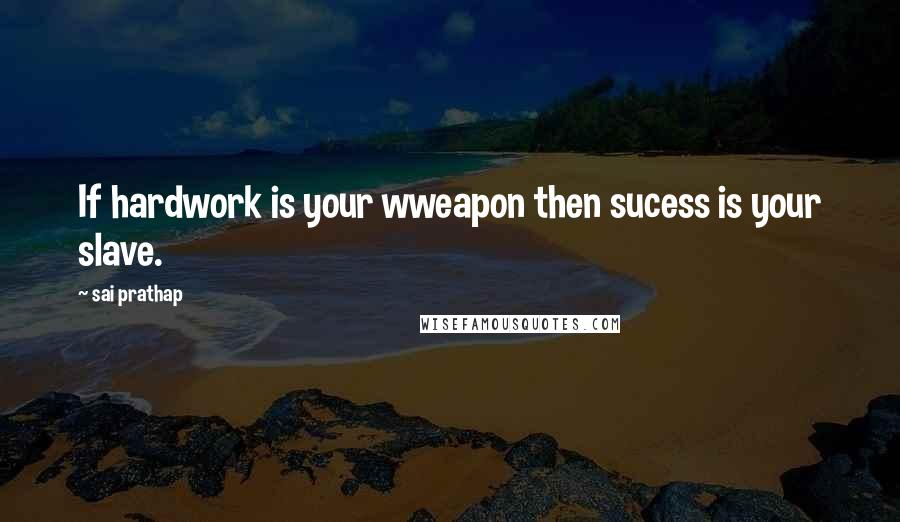 Sai Prathap quotes: If hardwork is your wweapon then sucess is your slave.