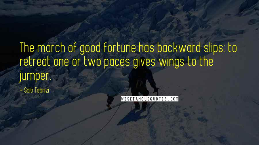 Saib Tabrizi quotes: The march of good fortune has backward slips: to retreat one or two paces gives wings to the jumper.