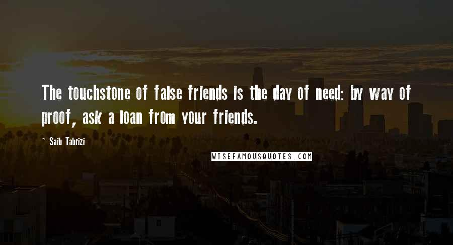 Saib Tabrizi quotes: The touchstone of false friends is the day of need: by way of proof, ask a loan from your friends.
