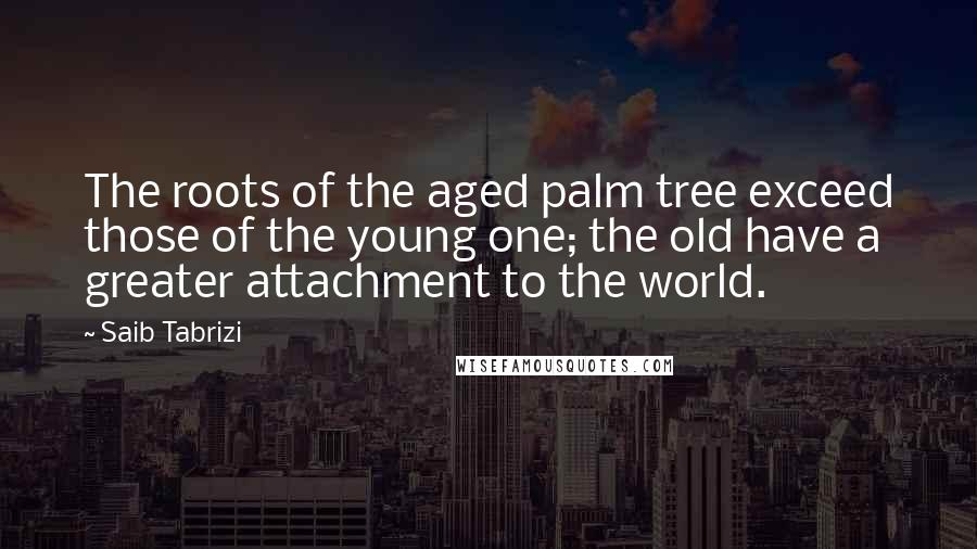 Saib Tabrizi quotes: The roots of the aged palm tree exceed those of the young one; the old have a greater attachment to the world.