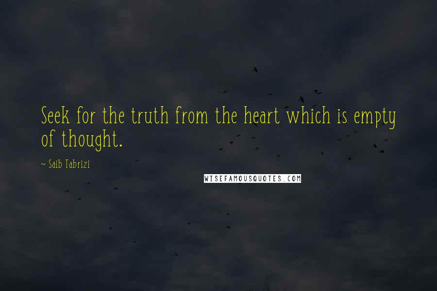 Saib Tabrizi quotes: Seek for the truth from the heart which is empty of thought.