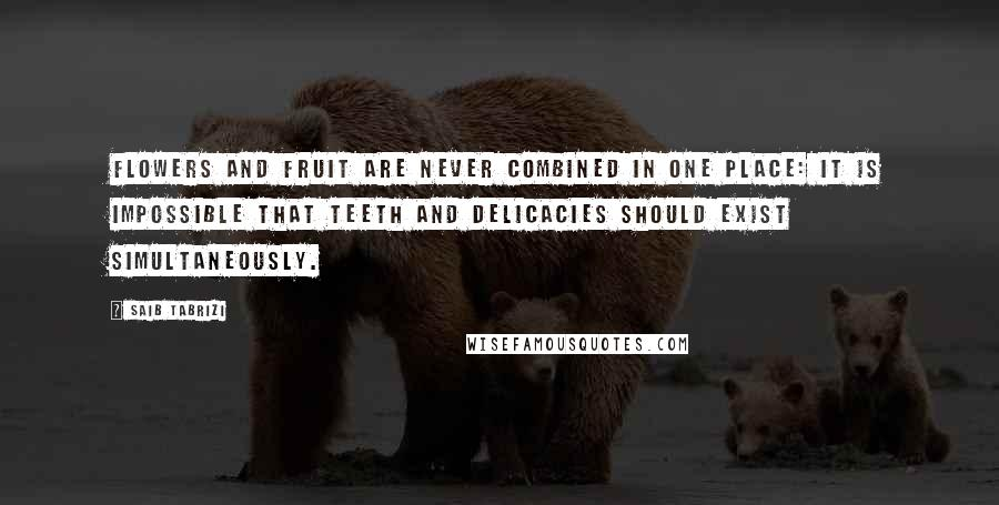 Saib Tabrizi quotes: Flowers and fruit are never combined in one place: it is impossible that teeth and delicacies should exist simultaneously.