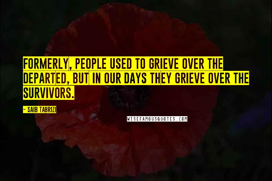 Saib Tabrizi quotes: Formerly, people used to grieve over the departed, but in our days they grieve over the survivors.