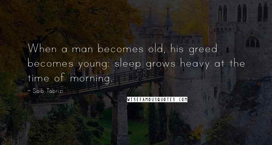 Saib Tabrizi quotes: When a man becomes old, his greed becomes young: sleep grows heavy at the time of morning.