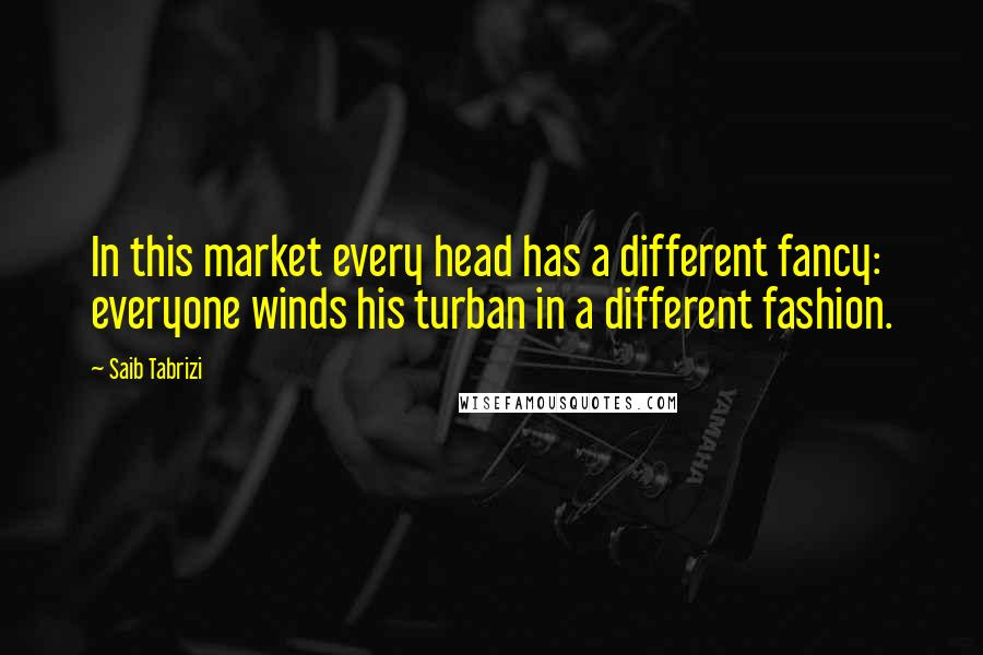 Saib Tabrizi quotes: In this market every head has a different fancy: everyone winds his turban in a different fashion.