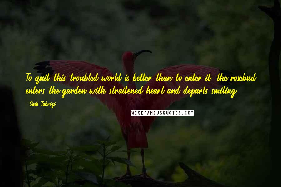 Saib Tabrizi quotes: To quit this troubled world is better than to enter it: the rosebud enters the garden with straitened heart and departs smiling.