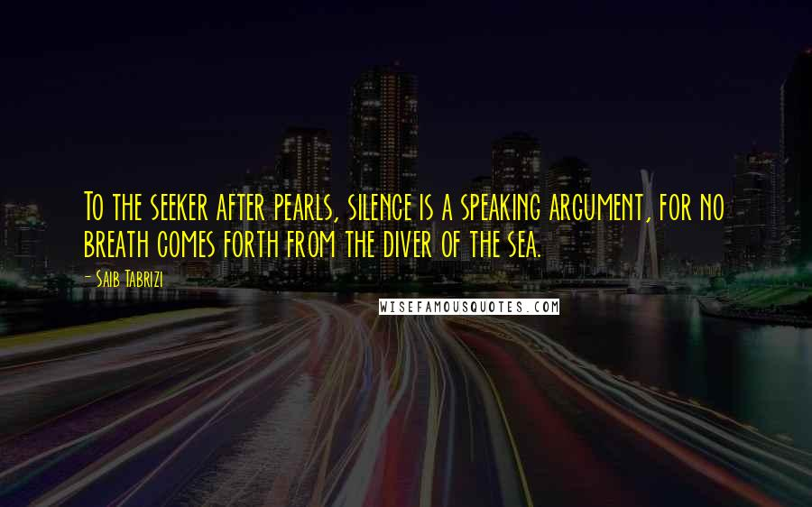 Saib Tabrizi quotes: To the seeker after pearls, silence is a speaking argument, for no breath comes forth from the diver of the sea.
