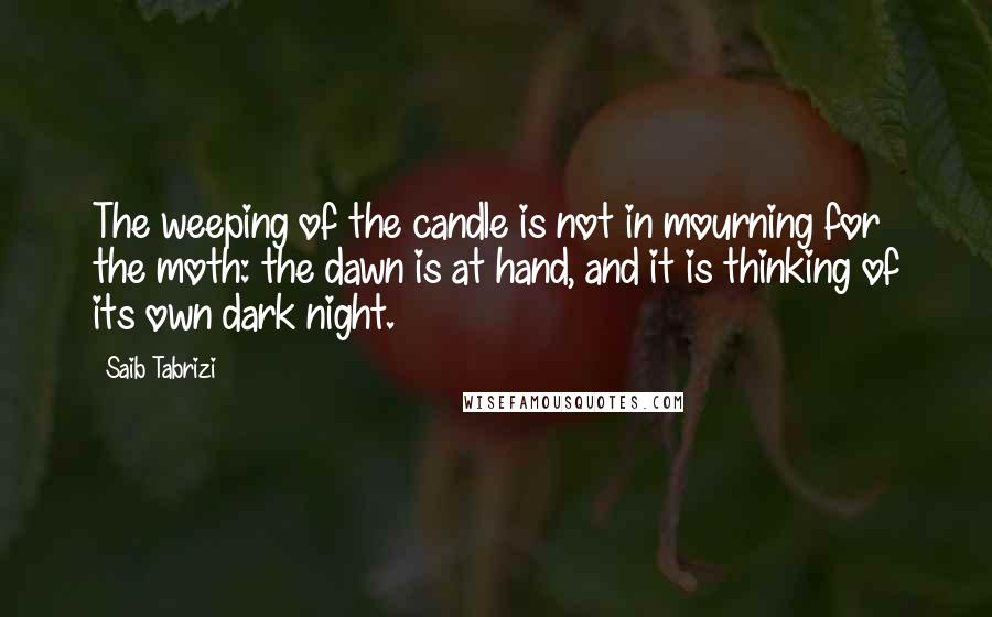 Saib Tabrizi quotes: The weeping of the candle is not in mourning for the moth: the dawn is at hand, and it is thinking of its own dark night.