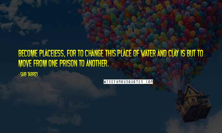 Saib Tabrizi quotes: Become placeless, for to change this place of water and clay is but to move from one prison to another.