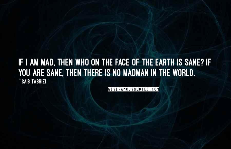 Saib Tabrizi quotes: If I am mad, then who on the face of the earth is sane? If you are sane, then there is no madman in the world.