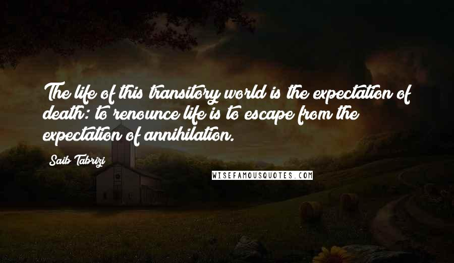 Saib Tabrizi quotes: The life of this transitory world is the expectation of death: to renounce life is to escape from the expectation of annihilation.