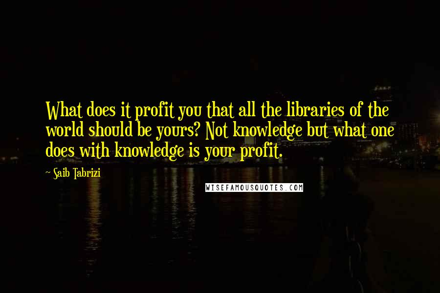 Saib Tabrizi quotes: What does it profit you that all the libraries of the world should be yours? Not knowledge but what one does with knowledge is your profit.