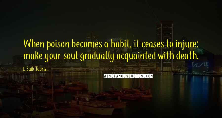 Saib Tabrizi quotes: When poison becomes a habit, it ceases to injure: make your soul gradually acquainted with death.
