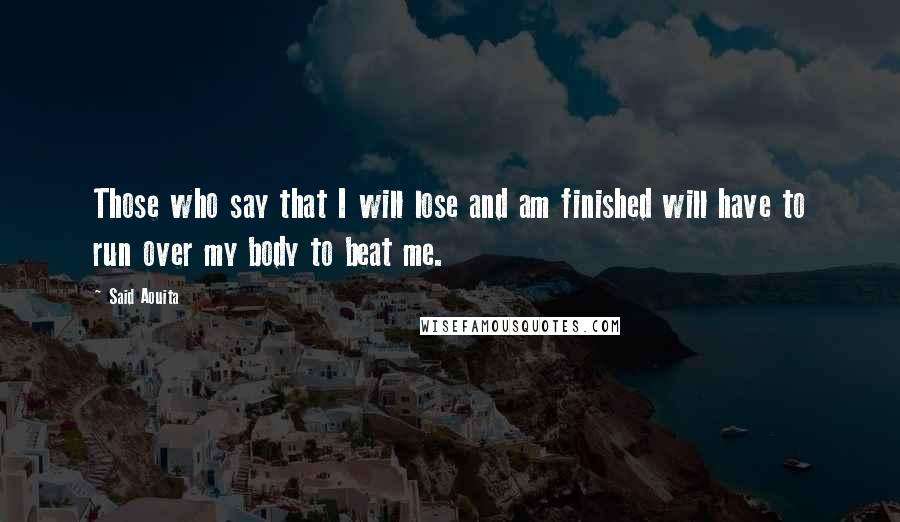 Said Aouita quotes: Those who say that I will lose and am finished will have to run over my body to beat me.